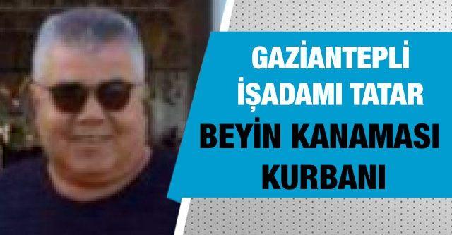 Gaziantepli işadamı Tatar beyin kanaması kurbanı