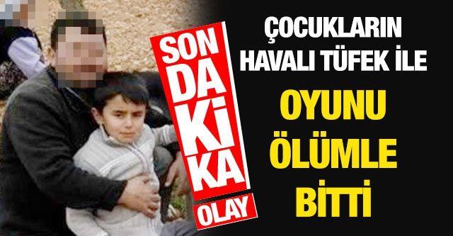 Gaziantep'te Çocukların havalı tüfek ile oyunu ölümle bitti