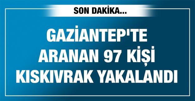 Gaziantep'te aranan 97 kişi kıskıvrak yakalandı