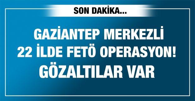 Gaziantep merkezli 22 ilde FETÖ'ye yönelik operasyon! Gözaltılar var