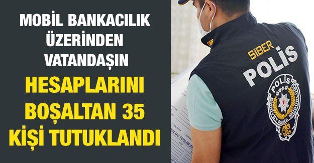 Mobil bankacılık üzerinden vatandaşın hesaplarını boşaltan 35 kişi tutuklandı