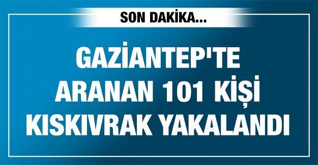 Gaziantep'te aranan 101 kişi kıskıvrak yakalandı