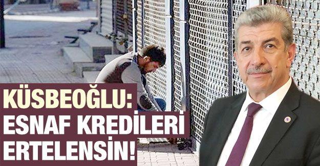 Küsbeoğlu: Esnaf kredileri ertelensin!