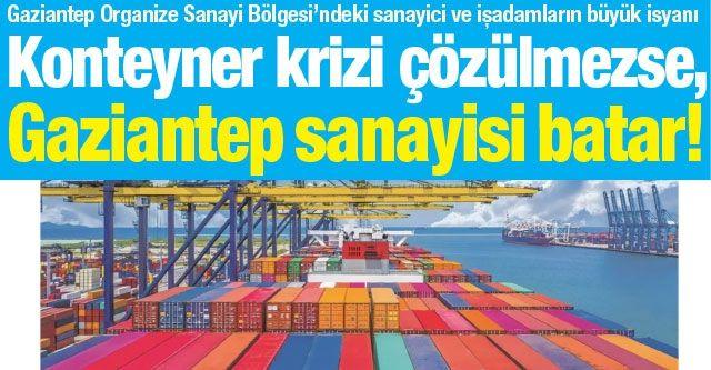 Konteyner krizi çözülmezse, Gaziantep sanayisi batar!