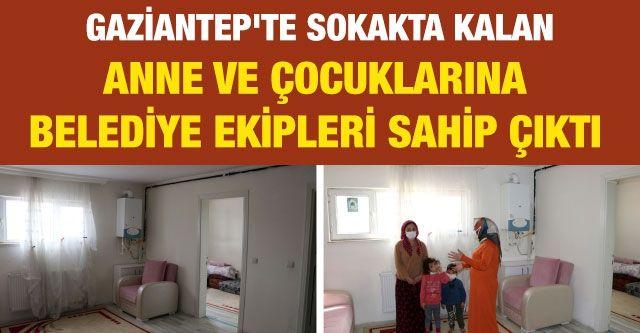 Gaziantep'te sokakta kalan anne ve çocuklarına belediye ekipleri sahip çıktı