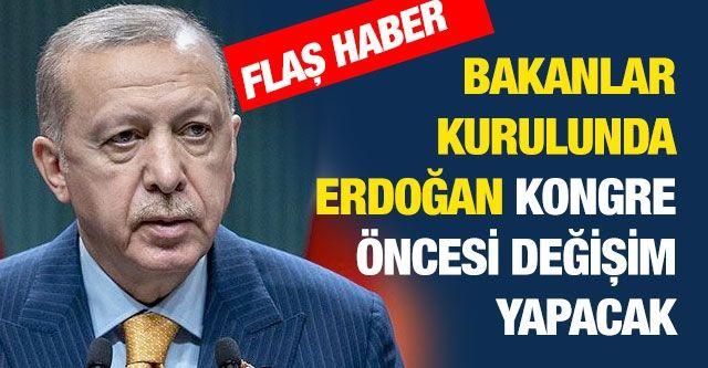 Flaş haber... Bakanlar kurulunda Erdoğan kongre öncesi değişim yapacak