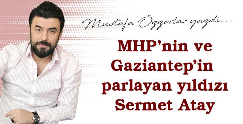 MHP'nin ve Gaziantep'in parlayan yıldızı Atay
