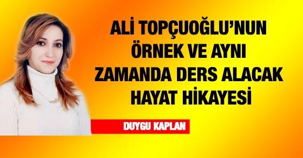 Ali Topçuoğlu'nun örnek ve aynı zamanda ders alacak hayat hikayesi