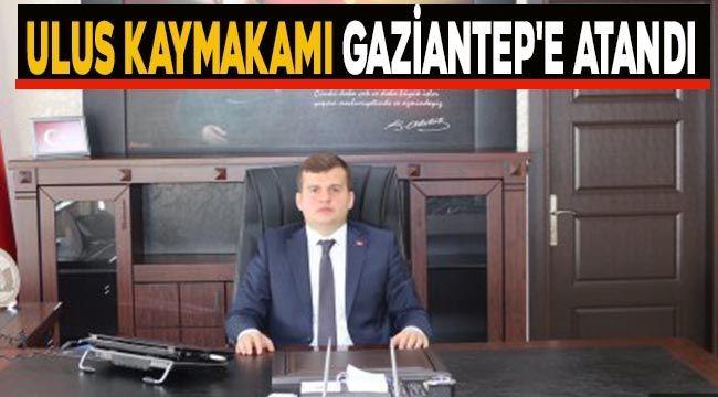 Ulus Kaymakamı Gaziantep'e atandı