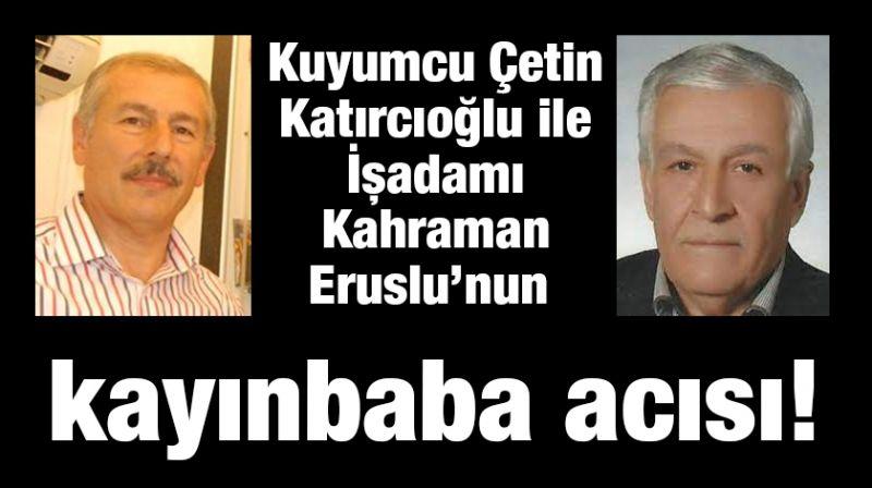 Kuyumcu Çetin Katırcıoğlu ile İşadamı Kahraman Eruslu'nun kayınbaba acısı!