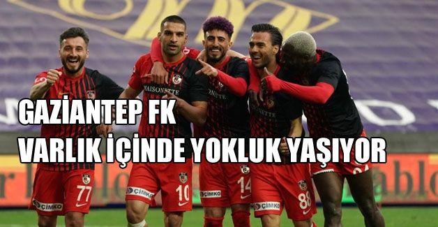 GAZİANTEP FK VAR'LIK İÇİNDE YOKLUK ÇEKİYOR