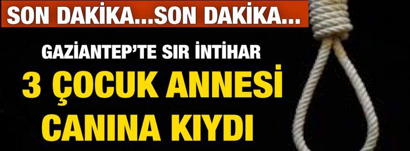 Gaziantep'te intihar! 3 çocuk annesi canına kıydı