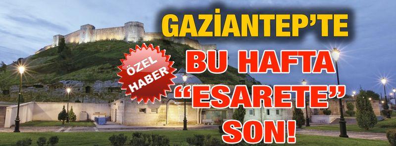 "Özel Haber...Gaziantep'te Bu Hafta ""ESARETE"" Son!"