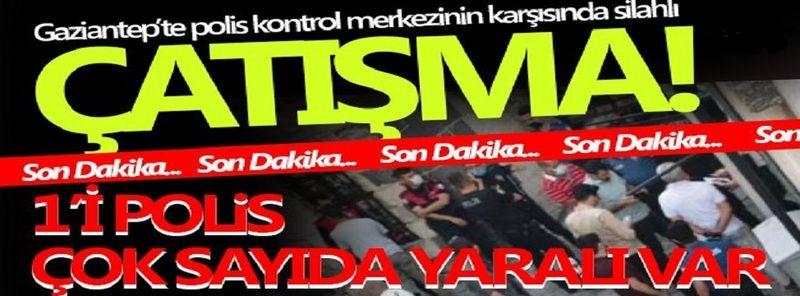 Son Dakika...Gaziantep'te silahlı çatışma: Bölge ablukaya alındı