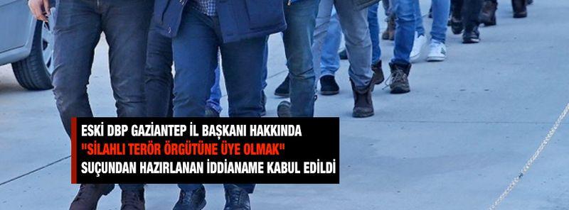 """Eski DBP Gaziantep il başkanı hakkında """"silahlı terör örgütüne üye olmak"""" suçundan hazırlanan iddianame kabul edildi"""