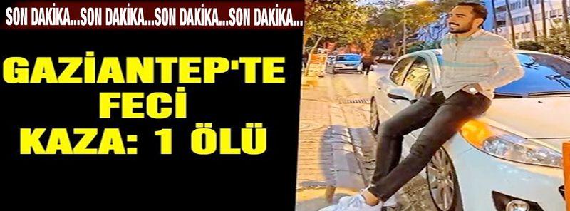 Son Dakika:Bir Kaza Haberi Daha: Gaziantep'te feci kaza: 1 ölü