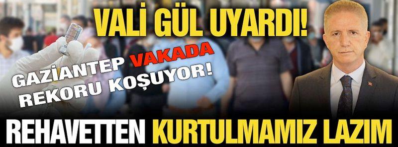 """Gaziantep Vakada Rekora Koşuyor! Vali Gül uyardı! """"Rehavetten kurtulmamız lazım"""""""
