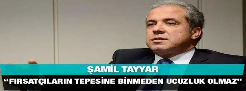 """Şamil Tayyar """"Fırsatçıların tepesine binmeden ucuzluk olmaz"""