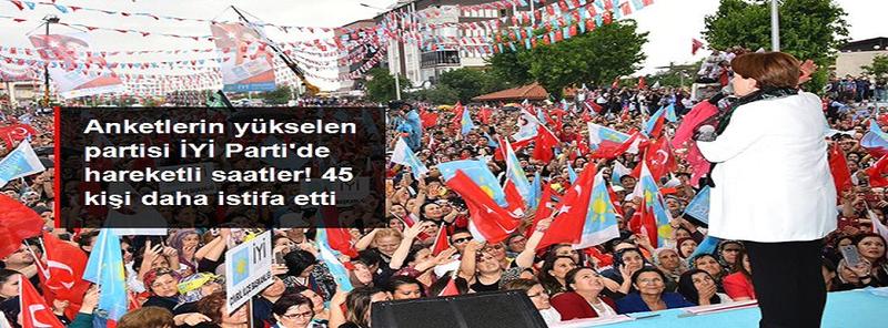 Anketlerin yükselen partisi İYİ Parti'de peş peşe istifalar! 45 kişi daha partiyle ilişkisini kesti