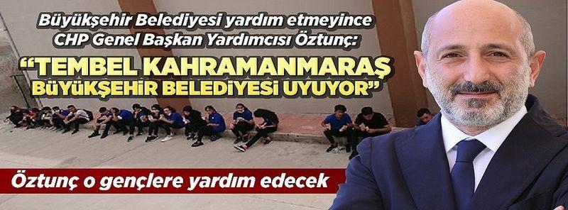 Kahramanmaraş Büyükşehir Belediyesi yardım etmeyince CHP'li Öztunç'tan yardım sözü geldi