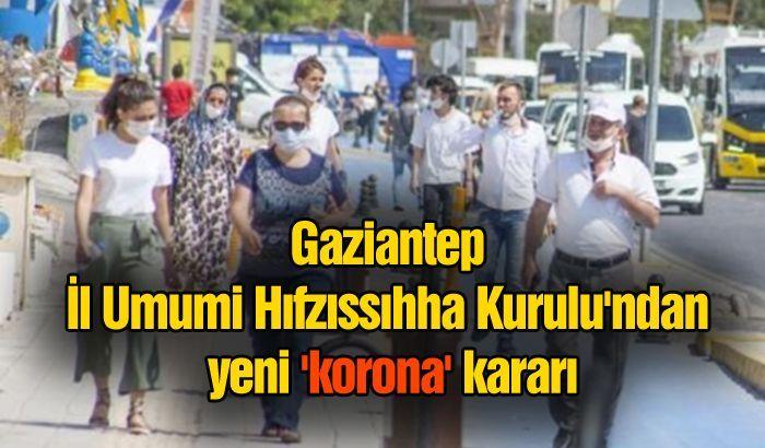Gaziantep İl Umumi Hıfzıssıhha Kurulu'ndan yeni 'korona' kararı