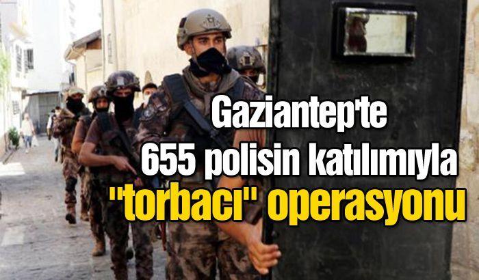 Gaziantep'te 655 polisin katılımıyla torbacı operasyonu