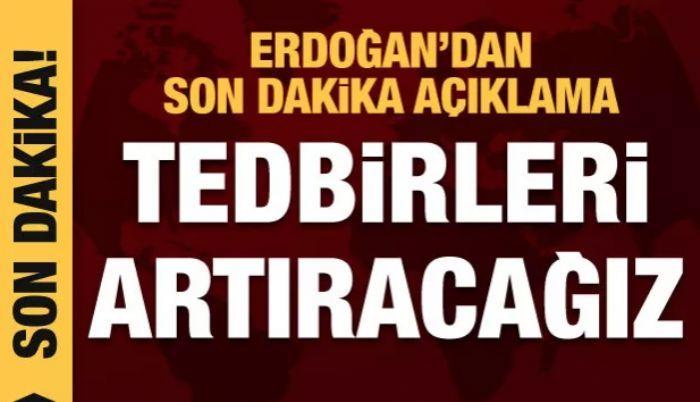 Cumhurbaşkanı Erdoğan'dan son dakika açıklama: Tedbirleri arttıracağız