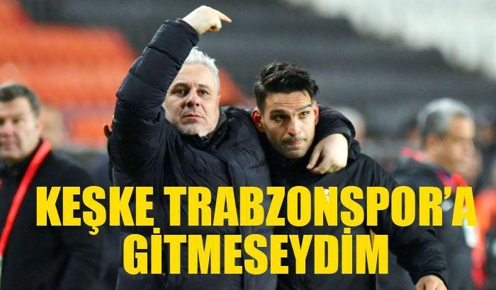 Keşke Trabzonspor'a gitmeseydim