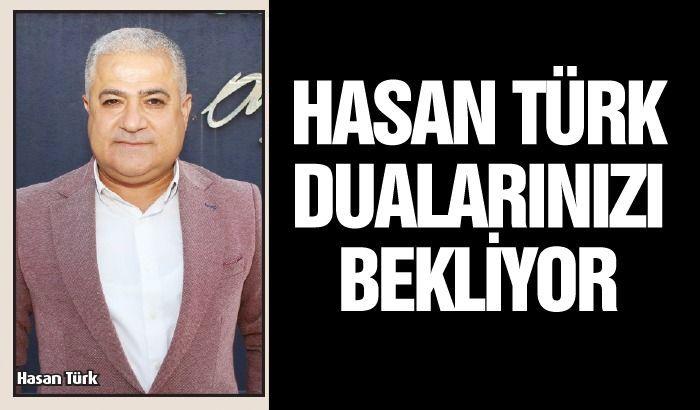 Hasan Türk dualarınızı bekliyor