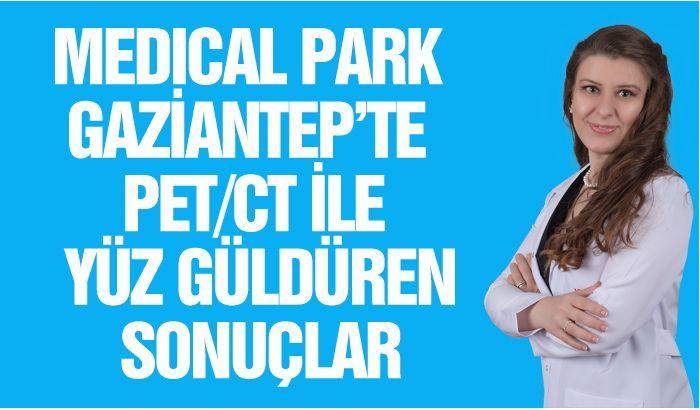 MEDICAL PARK GAZİANTEP'TE PET CT İLE YÜZ GÜLDÜREN SONUÇLAR