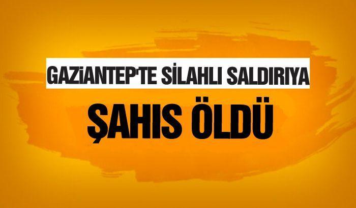 Gaziantep'te silahlı saldırıya uğrayan kişi öldü