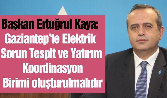 Başkan Ertuğrul Kaya: Gaziantep'te Elektrik Sorun Tespit ve Yatırım Koordinasyon Birimi oluşturulmalıdır
