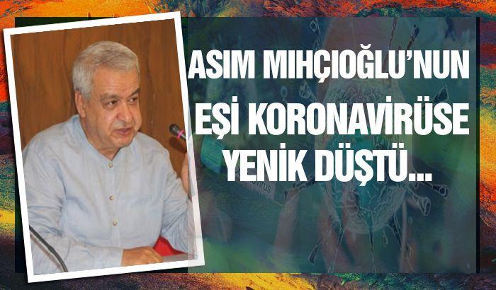 Asım Mıhçıoğlu'nun eşi koronaya yenik düştü...