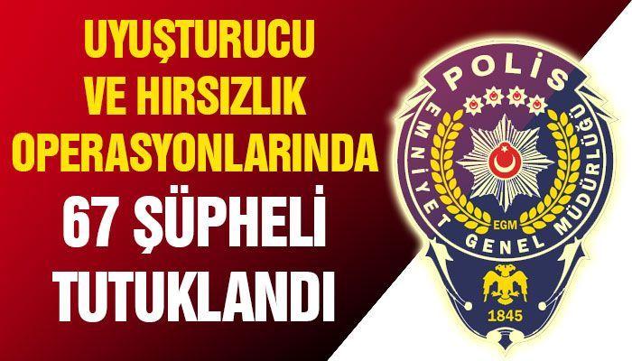 Uyuşturucu ve hırsızlık operasyonlarında 67 şüpheli tutuklandı