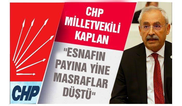 Chp Milletvekili Kaplan : Esnafın payına yine masraflar düştü