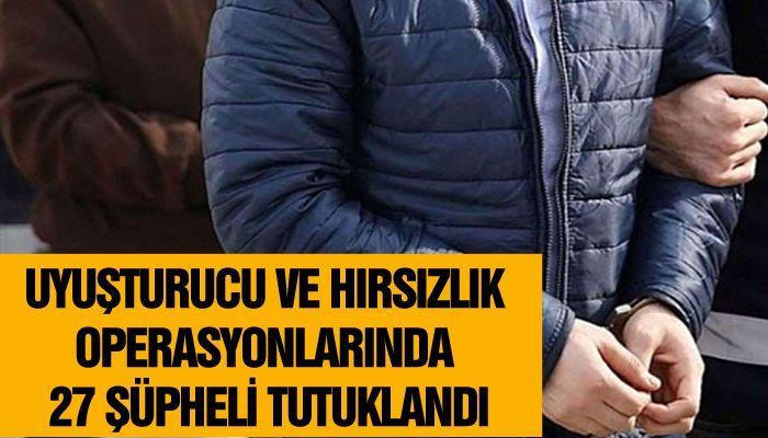 Uyuşturucu ve hırsızlık operasyonlarında 27 şüpheli tutuklandı
