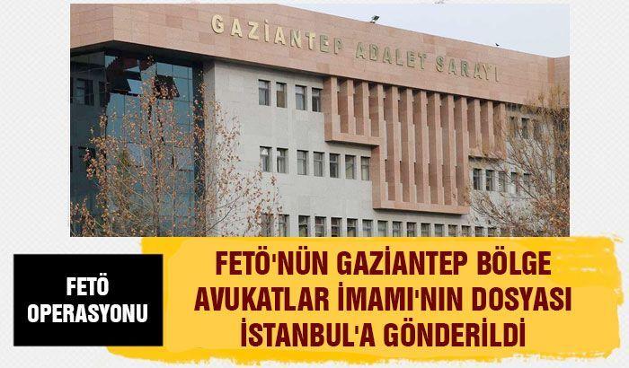 FETÖ'nün Gaziantep bölge avukatlar imamı'nın dosyası İstanbul'a gönderildi