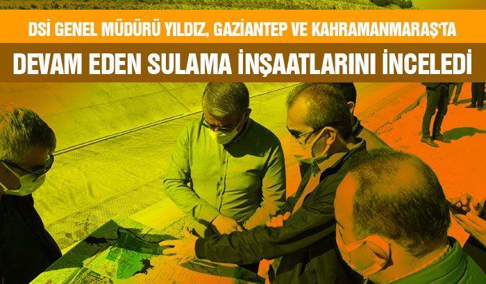 DSİ Genel Müdürü Yıldız, Gaziantep ve Kahramanmaraş'ta devam eden sulama inşaatlarını inceledi