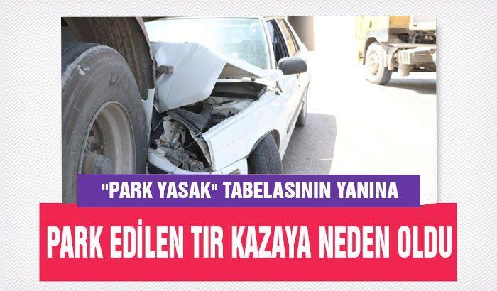 Park yasak tabelasının yanına park edilen tır kazaya neden oldu: 1 yaralı