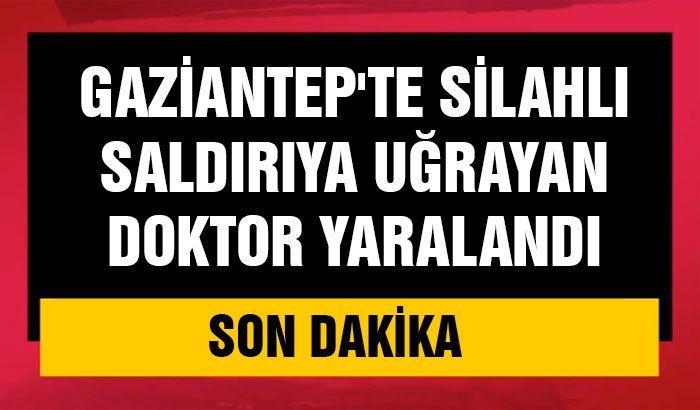 Gaziantep'te silahlı saldırıya uğrayan doktor yaralandı