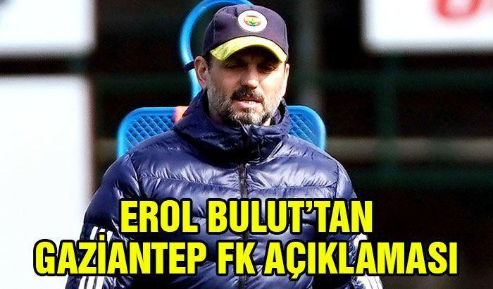 Erol Bulut'tan Gaziantep FK açıklaması