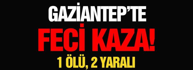 Gaziantep'te feci kaza! 1 ölü, 2 yaralı!